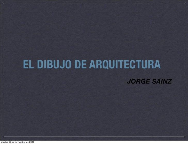 EL DIBUJO DE ARQUITECTURA                                     JORGE SAINZmartes 30 de noviembre de 2010