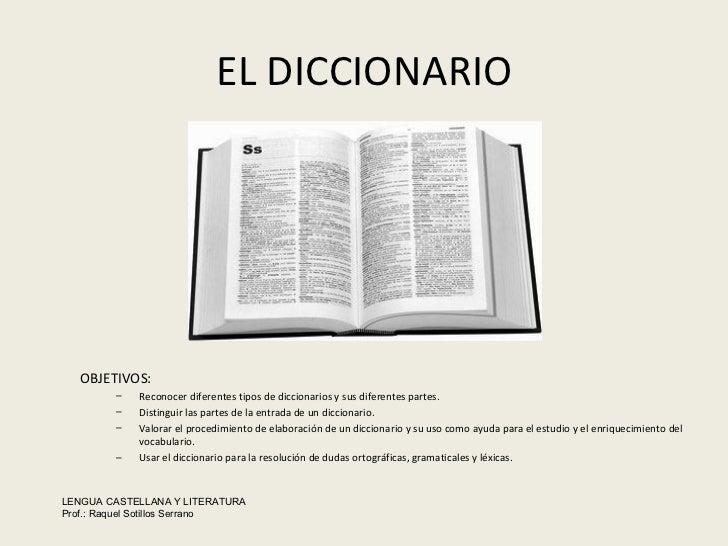 EL DICCIONARIO <ul><li>OBJETIVOS: </li></ul><ul><ul><li>Reconocer diferentes tipos de diccionarios y sus diferentes partes...