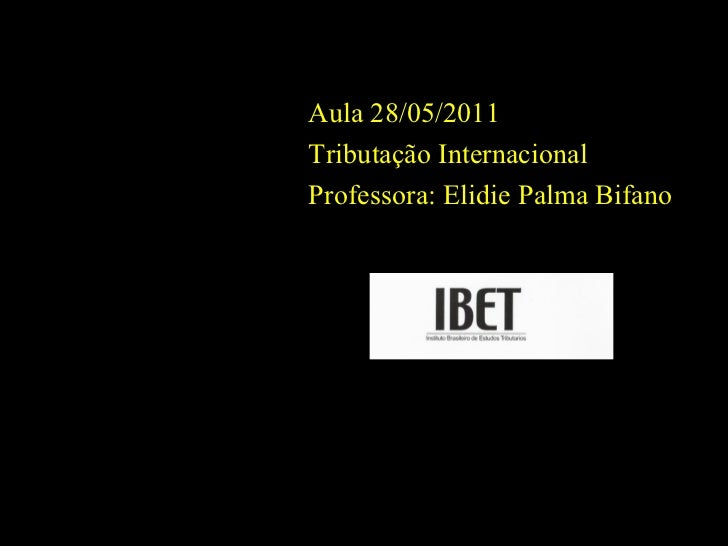 Aula 28/05/2011 Tributação Internacional Professora: Elidie Palma Bifano