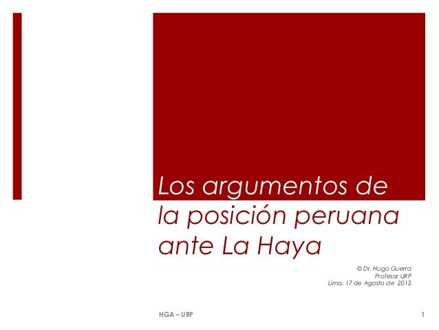 Los argumentos de la posición peruana ante La Haya © Dr. Hugo Guerra Profesor URP Lima, 17 de Agosto de 2012  HGA – URP  1