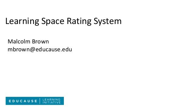 Learning Space Rating System Malcolm Brown mbrown@educause.edu