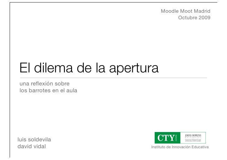Moodle Moot Madrid                                      Octubre 2009     El dilema de la apertura una reflexión sobre los b...