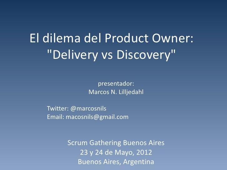 "El dilema del Product Owner:    ""Delivery vs Discovery""                 presentador:               Marcos N. Lilljedahl  T..."