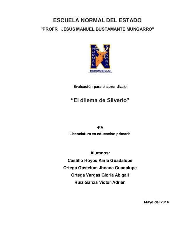 """ESCUELA NORMAL DEL ESTADO """"PROFR. JESÚS MANUEL BUSTAMANTE MUNGARRO"""" Evaluación para el aprendizaje """"El dilema de Silverio""""..."""