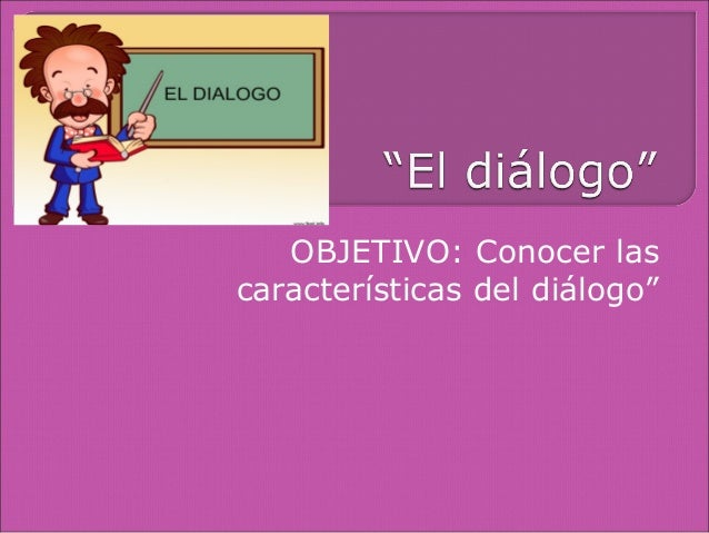 """OBJETIVO: Conocer lascaracterísticas del diálogo"""""""