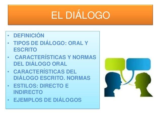 EL DIÁLOGO • DEFINICIÓN • TIPOS DE DIÁLOGO: ORAL Y ESCRITO • CARACTERÍSTICAS Y NORMAS DEL DIÁLOGO ORAL • CARACTERÍSTICAS D...