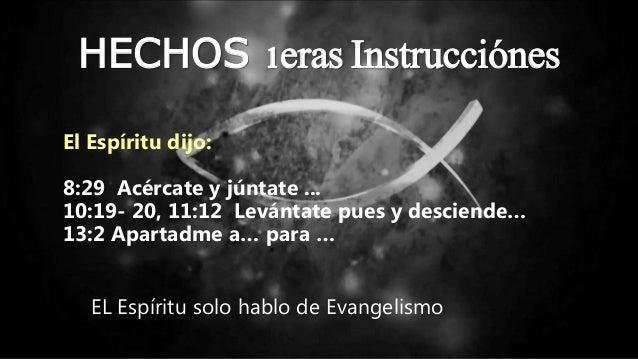 HECHOS 1eras Instrucciónes El Espíritu dijo: 8:29 Acércate y júntate ... 10:19- 20, 11:12 Levántate pues y desciende… 13:2...