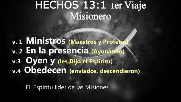 HECHOS 13:1 1er Viaje Misionero v. 1 Ministros (Maestros y Profetas) v. 2 En la presencia (Ayunando) v.3 Oyen y (les Dijo ...
