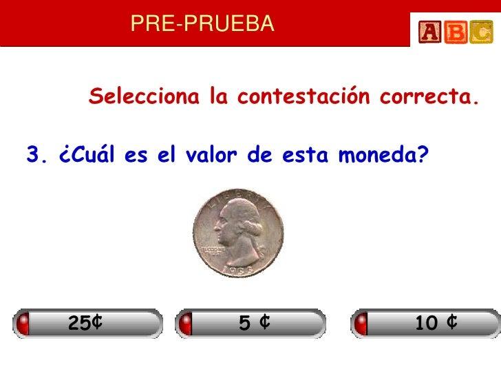 PRE-PRUEBA        Selecciona la contestación correcta.  3. ¿Cuál es el valor de esta moneda?        25¢            5¢     ...