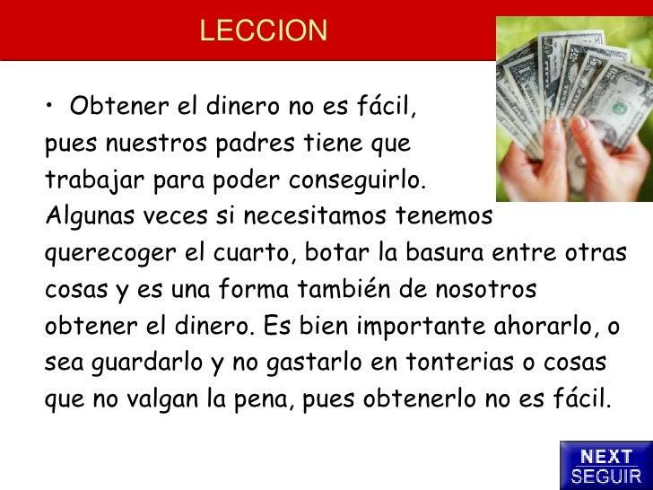 LECCION  • Obtener el dinero no es fácil, pues nuestros padres tiene que trabajar para poder conseguirlo. Algunas veces si...