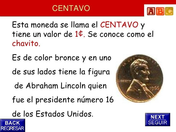 CENTAVO  Esta moneda se llama el CENTAVO y tiene un valor de 1¢. Se conoce como el chavito. Es de color bronce y en uno de...