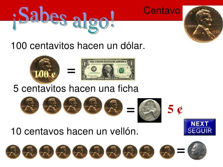 Centavo   100 centavitos hacen un dólar.      100 ¢ = 5 centavitos hacen una ficha                           =         5¢ ...