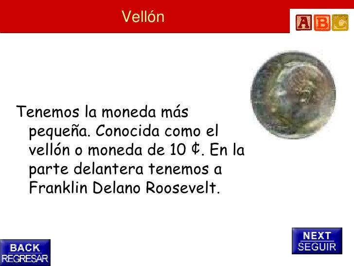 Vellón     Tenemos la moneda más  pequeña. Conocida como el  vellón o moneda de 10 ¢. En la  parte delantera tenemos a  Fr...