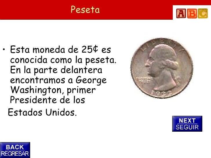 Peseta    • Esta moneda de 25¢ es   conocida como la peseta.   En la parte delantera   encontramos a George   Washington, ...