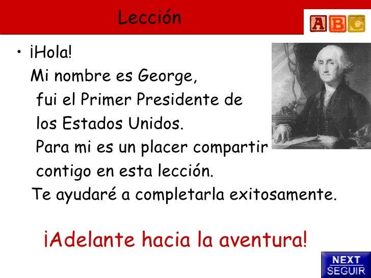 Lección • ¡Hola!   Mi nombre es George,    fui el Primer Presidente de    los Estados Unidos.    Para mi es un placer comp...