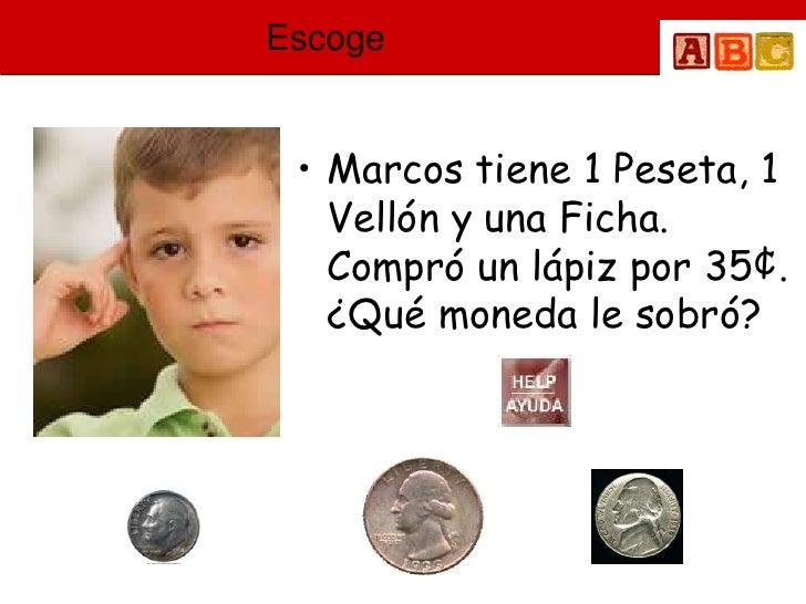 Escoge    • Marcos tiene 1 Peseta, 1    Vellón y una Ficha.    Compró un lápiz por 35¢.    ¿Qué moneda le sobró?