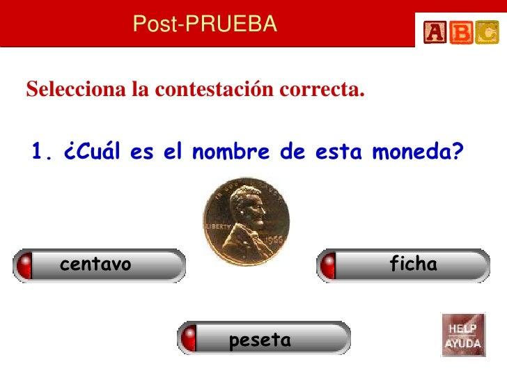Post-PRUEBA  Selecciona la contestación correcta.  1. ¿Cuál es el nombre de esta moneda?       centavo                    ...