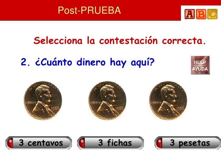 Post-PRUEBA      Selecciona la contestación correcta.  2. ¿Cuánto dinero hay aquí?     3 centavos      3 fichas       3 pe...