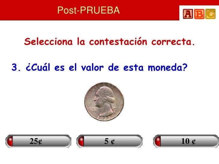 Post-PRUEBA     Selecciona la contestación correcta.  3. ¿Cuál es el valor de esta moneda?        25¢            5¢       ...