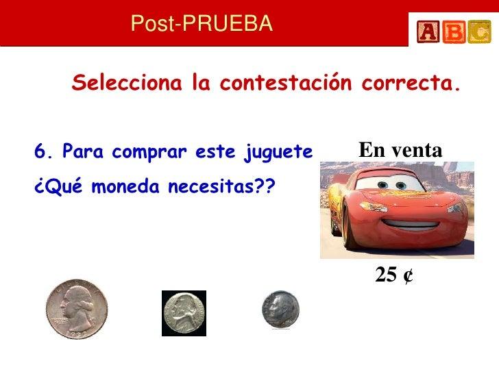 Post-PRUEBA     Selecciona la contestación correcta.   6. Para comprar este juguete   En venta ¿Qué moneda necesitas??    ...