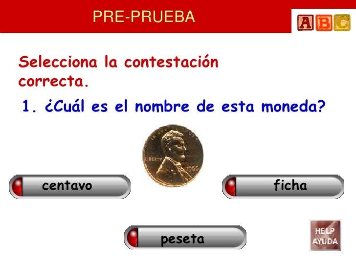 PRE-PRUEBA  Selecciona la contestación correcta. 1. ¿Cuál es el nombre de esta moneda?       centavo                    fi...