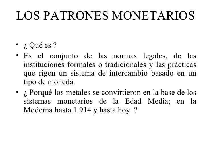 LOS PATRONES MONETARIOS• ¿ Qué es ?• Es el conjunto de las normas legales, de las  instituciones formales o tradicionales ...