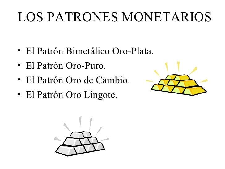 LOS PATRONES MONETARIOS•   El Patrón Bimetálico Oro-Plata.•   El Patrón Oro-Puro.•   El Patrón Oro de Cambio.•   El Patrón...
