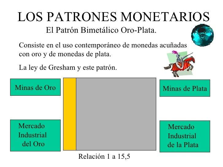 LOS PATRONES MONETARIOS         El Patrón Bimetálico Oro-Plata. Consiste en el uso contemporáneo de monedas acuñadas con o...