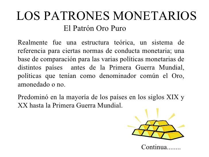 LOS PATRONES MONETARIOS                El Patrón Oro PuroRealmente fue una estructura teórica, un sistema dereferencia par...