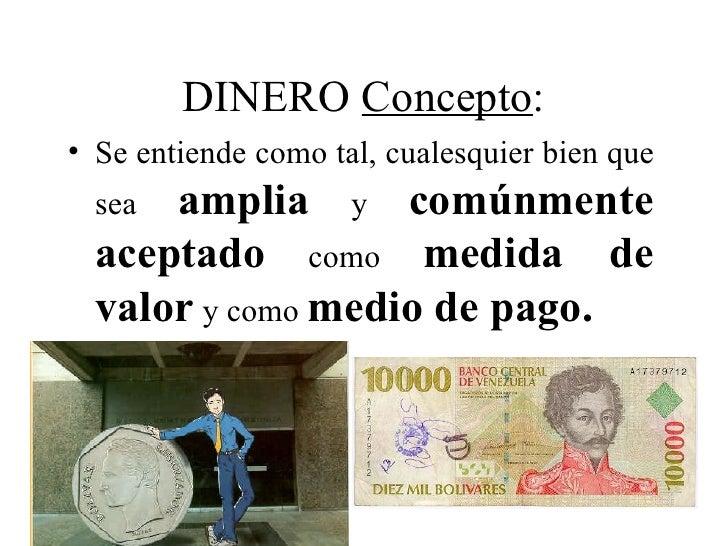 DINERO Concepto:• Se entiende como tal, cualesquier bien que  sea amplia y comúnmente  aceptado como medida de  valor y co...