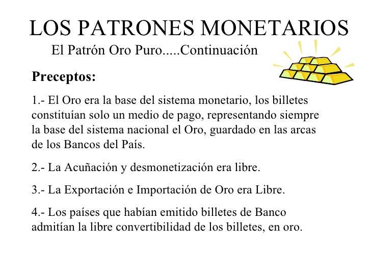 LOS PATRONES MONETARIOS    El Patrón Oro Puro.....ContinuaciónPreceptos:1.- El Oro era la base del sistema monetario, los ...