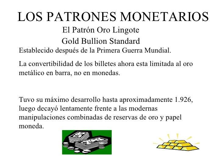 LOS PATRONES MONETARIOS               El Patrón Oro Lingote               Gold Bullion StandardEstablecido después de la P...