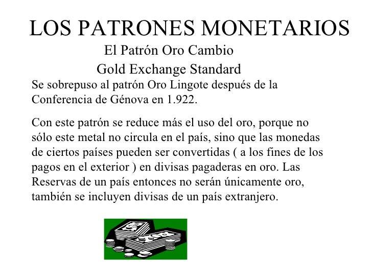 LOS PATRONES MONETARIOS              El Patrón Oro Cambio             Gold Exchange StandardSe sobrepuso al patrón Oro Lin...