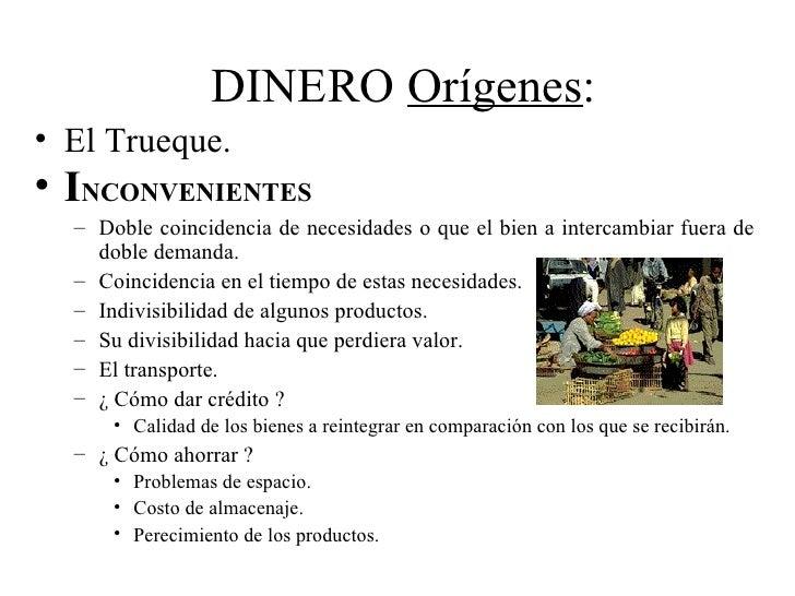 DINERO Orígenes:• El Trueque.• INCONVENIENTES  – Doble coincidencia de necesidades o que el bien a intercambiar fuera de  ...
