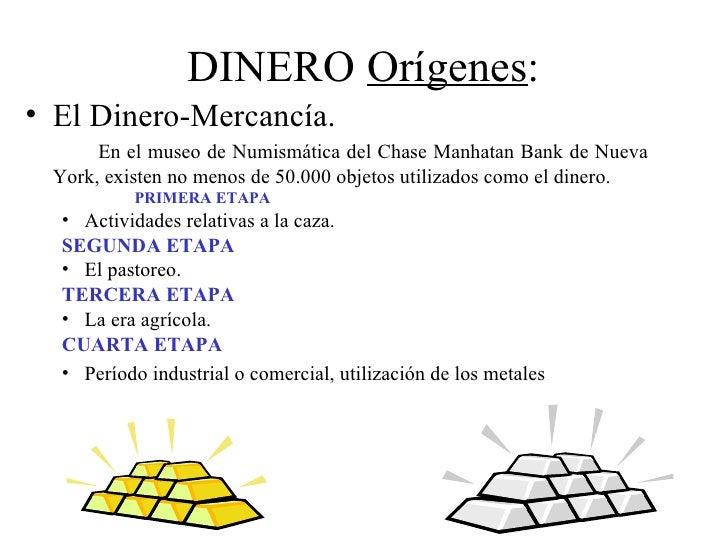 DINERO Orígenes:• El Dinero-Mercancía.      En el museo de Numismática del Chase Manhatan Bank de Nueva York, existen no m...