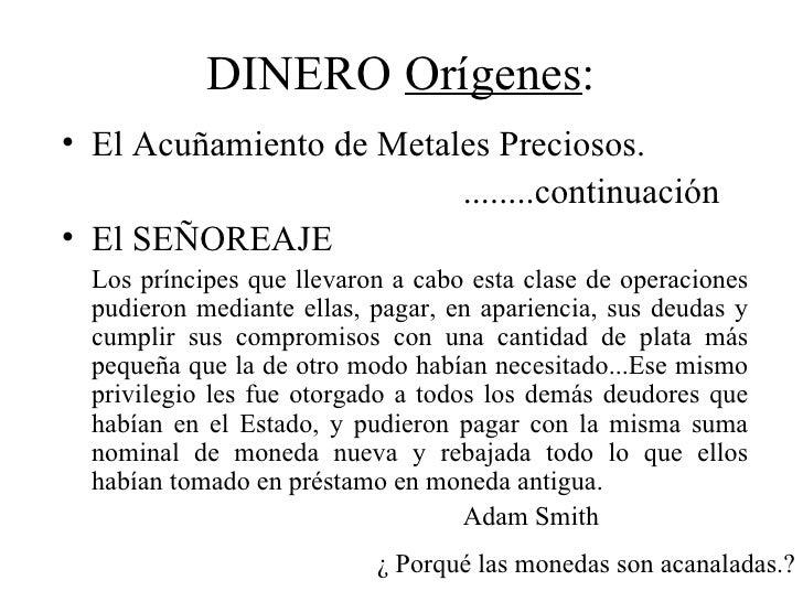 DINERO Orígenes:• El Acuñamiento de Metales Preciosos.                         ........continuación• El SEÑOREAJE  Los prí...