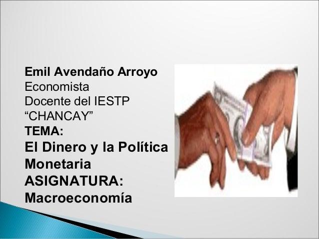 """Emil Avendaño Arroyo Economista Docente del IESTP """"CHANCAY"""" TEMA: El Dinero y la Política Monetaria ASIGNATURA: Macroecono..."""