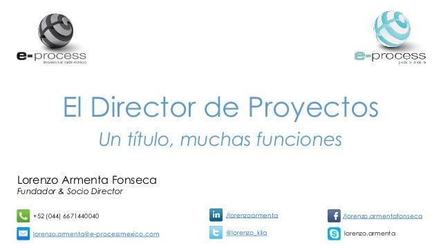 El Director de Proyectos Un título, muchas funciones Lorenzo Armenta Fonseca Fundador & Socio Director +52 (044) 667144004...