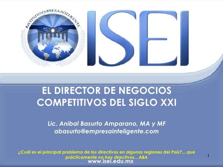 EL DIRECTOR DE NEGOCIOS        COMPETITIVOS DEL SIGLO XXI              Lic. Anibal Basurto Amparano, MA y MF              ...
