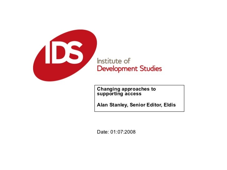 Changing approaches to supporting access Alan Stanley, Senior Editor, Eldis Date: 01:07:2008