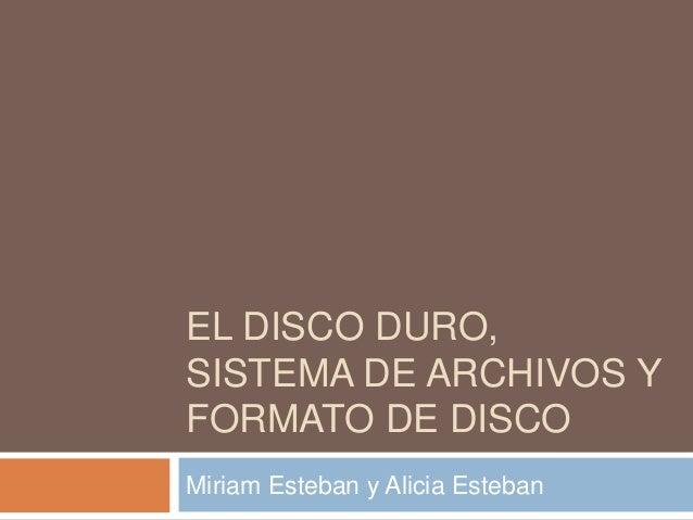 EL DISCO DURO, SISTEMA DE ARCHIVOS Y FORMATO DE DISCO Miriam Esteban y Alicia Esteban