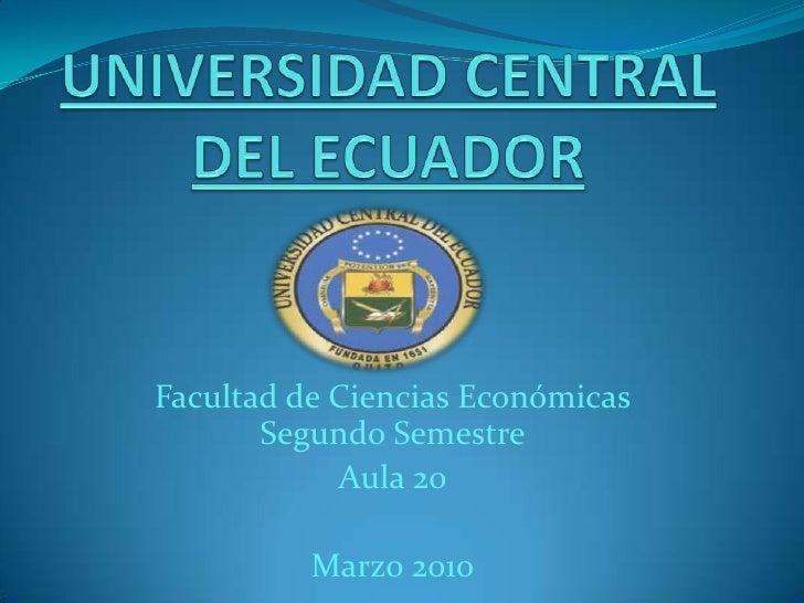 UNIVERSIDAD CENTRAL DEL ECUADOR<br />Facultad de Ciencias EconómicasSegundo Semestre<br />Aula 20<br />Marzo 2010<br />