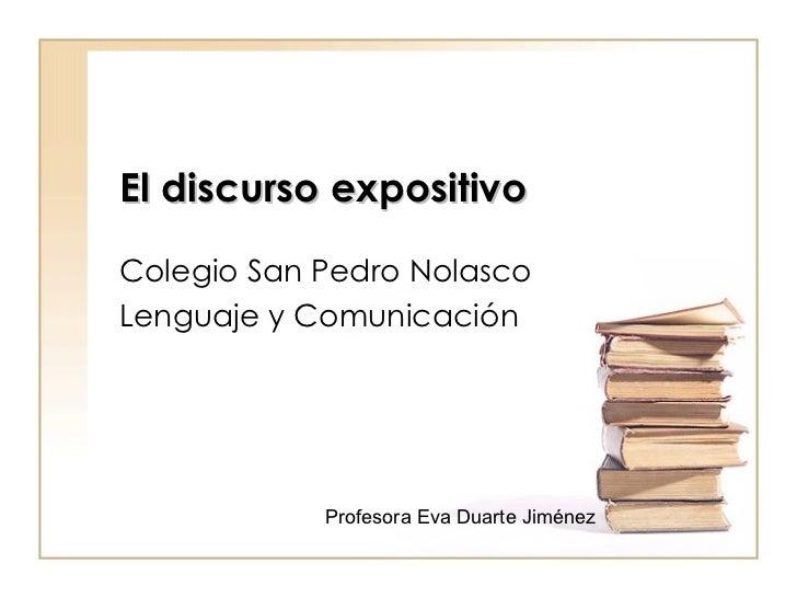 El discurso expositivo   Colegio San Pedro Nolasco Lenguaje y Comunicación Profesora Eva Duarte Jiménez