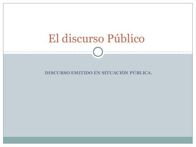 DISCURSO EMITIDO EN SITUACIÓN PÚBLICA.El discurso Público