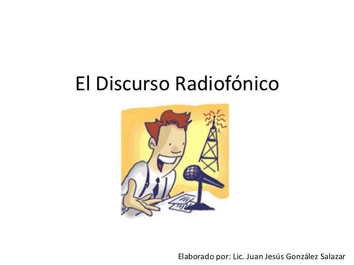 El Discurso Radiofónico <br />Elaborado por: Lic. Juan Jesús González Salazar<br />