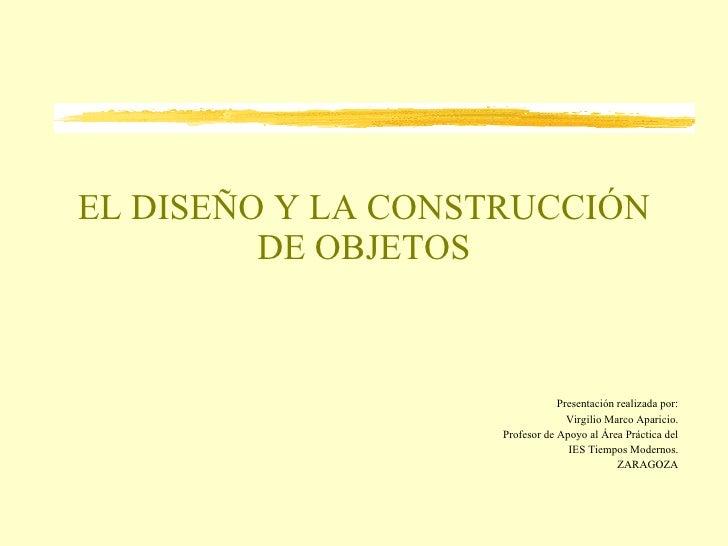 EL DISEÑO Y LA CONSTRUCCIÓN DE OBJETOS Presentación realizada por: Virgilio Marco Aparicio. Profesor de Apoyo al Área Prác...