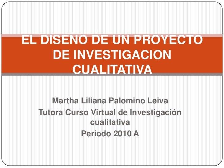 Martha Liliana Palomino Leiva <br />Tutora Curso Virtual de Investigación cualitativa<br />Periodo 2010 A<br />EL DISEÑO D...