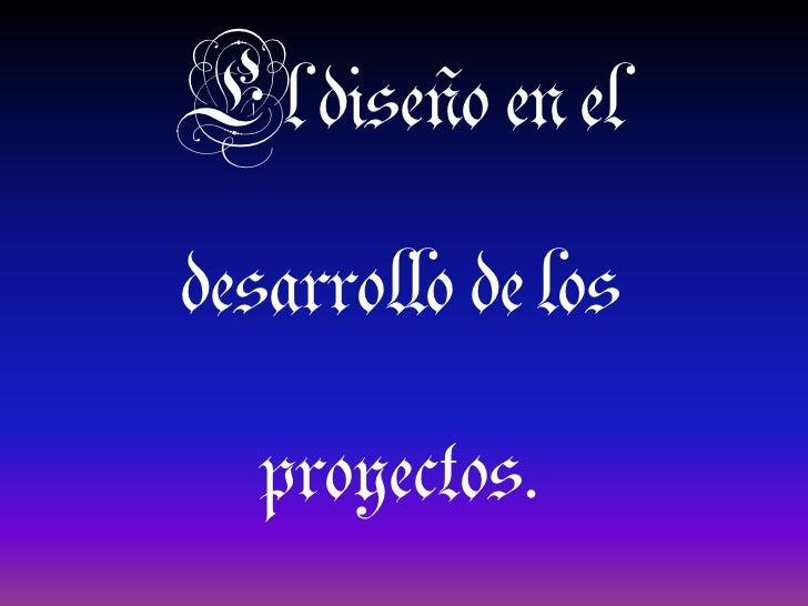 El diseño en el desarrollo de los proyectos.<br />
