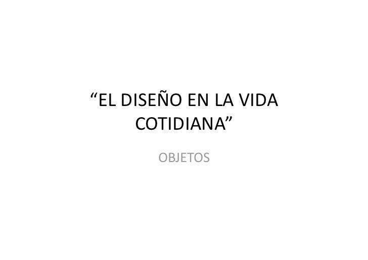 """ELDISEÑOENLAVIDA      COTIDIANA""        OBJETOS"