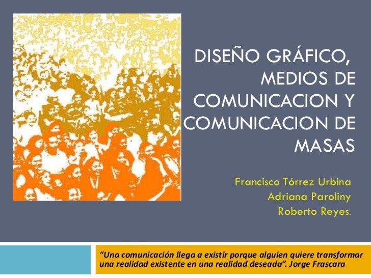 """DISEÑO GRÁFICO,  MEDIOS DE COMUNICACION Y COMUNICACION DE MASAS """" Una comunicación llega a existir porque alguien quiere t..."""